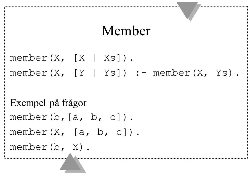 Member member(X, [X | Xs]). member(X, [Y | Ys]) :- member(X, Ys). Exempel på frågor member(b,[a, b, c]). member(X, [a, b, c]). member(b, X).