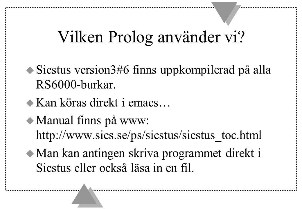 Vilken Prolog använder vi? u Sicstus version3#6 finns uppkompilerad på alla RS6000-burkar. u Kan köras direkt i emacs… u Manual finns på www: http://w