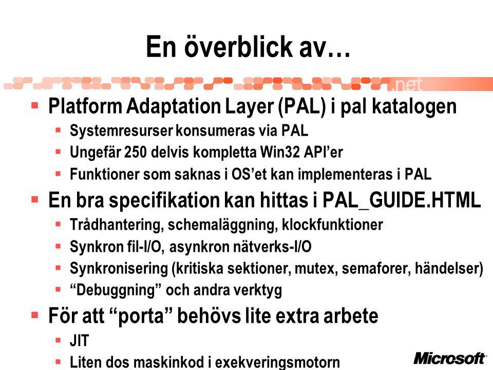 En överblick av…  Platform Adaptation Layer (PAL) i pal katalogen  Systemresurser konsumeras via PAL  Ungefär 250 delvis kompletta Win32 API'er  Funktioner som saknas i OS'et kan implementeras i PAL  En bra specifikation kan hittas i PAL_GUIDE.HTML  Trådhantering, schemaläggning, klockfunktioner  Synkron fil-I/O, asynkron nätverks-I/O  Synkronisering (kritiska sektioner, mutex, semaforer, händelser)  Debuggning och andra verktyg  För att porta behövs lite extra arbete  JIT  Liten dos maskinkod i exekveringsmotorn