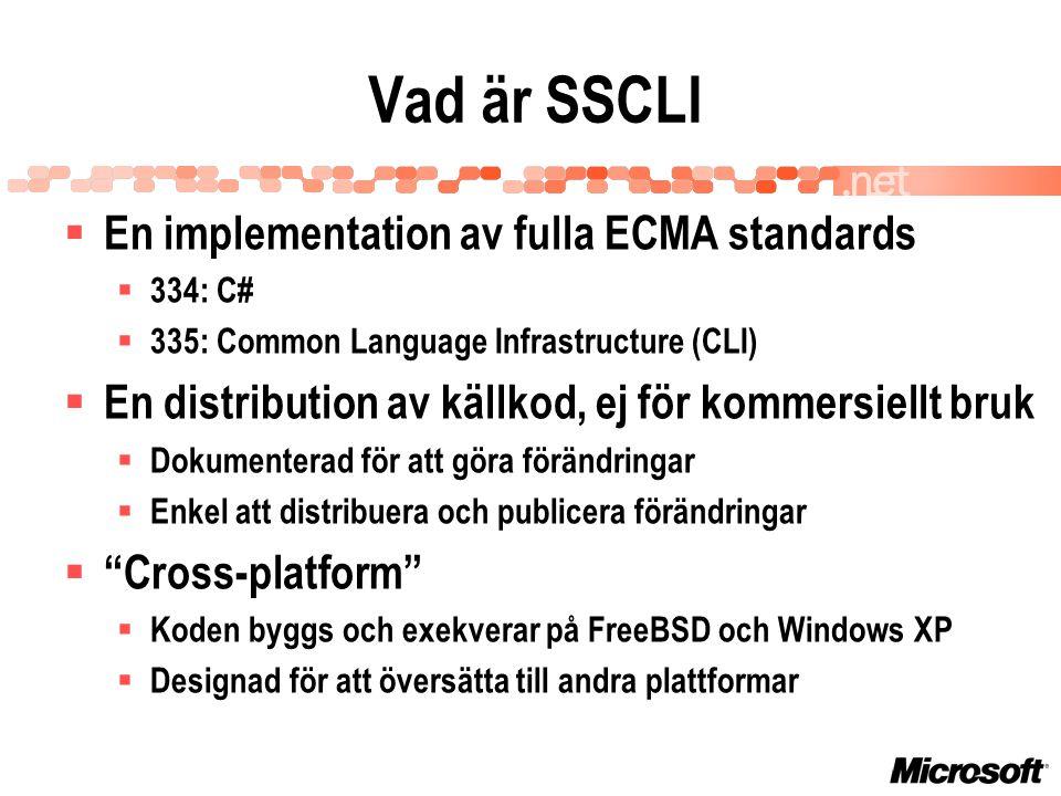 Varför SSCLI  Underlätta utvecklingen för partners  Licensen möjliggör säker undersökning av kod  För utvecklare av alternativ till CLI  Stor, omfattande specifikation och kod  Bevisar att stöd för flera plattformar är möjligt  Demonstrerar interoperabilitet  För utvecklare av kompilatorer för CLI  JScript-kompilatorn visar dynamiska funktioner  C#-kompilatorn är mycket omfattande  IL-assemblering visar implementation av API'er på ännu lägre nivå