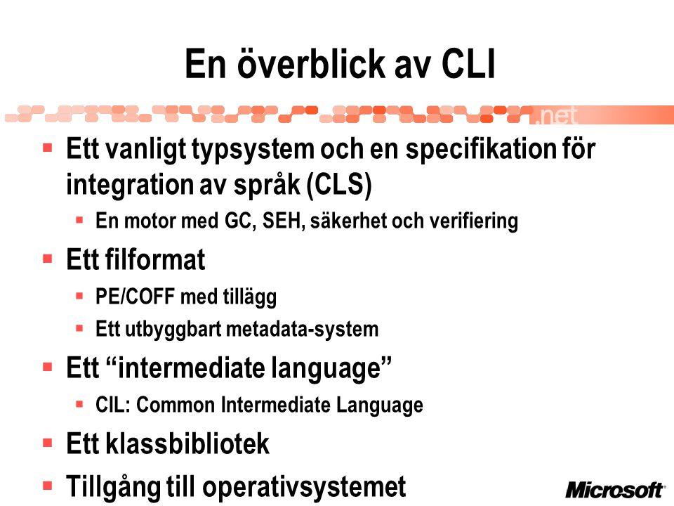 En överblick av CLI  Ett vanligt typsystem och en specifikation för integration av språk (CLS)  En motor med GC, SEH, säkerhet och verifiering  Ett filformat  PE/COFF med tillägg  Ett utbyggbart metadata-system  Ett intermediate language  CIL: Common Intermediate Language  Ett klassbibliotek  Tillgång till operativsystemet