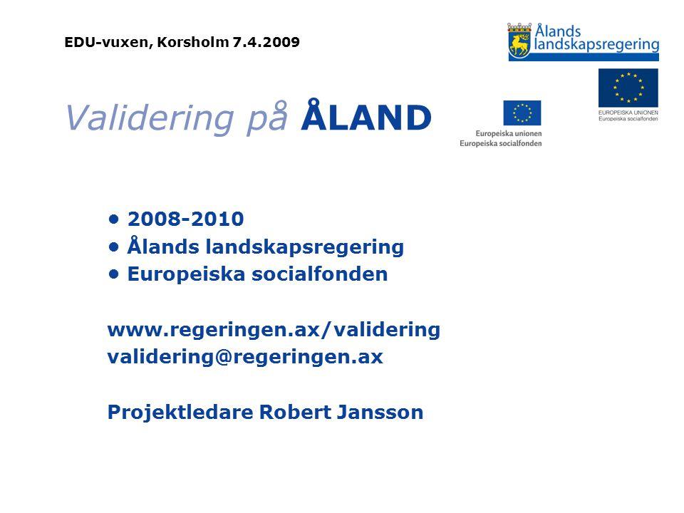 EDU-vuxen, Korsholm 7.4.2009 Validering på ÅLAND 2008-2010 Ålands landskapsregering Europeiska socialfonden www.regeringen.ax/validering validering@regeringen.ax Projektledare Robert Jansson