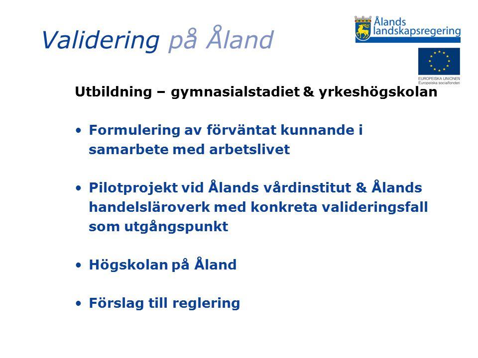 Validering på Åland Utbildning – gymnasialstadiet & yrkeshögskolan Formulering av förväntat kunnande i samarbete med arbetslivet Pilotprojekt vid Ålands vårdinstitut & Ålands handelsläroverk med konkreta valideringsfall som utgångspunkt Högskolan på Åland Förslag till reglering