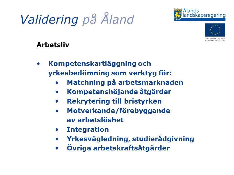 Validering på Åland Arbetsliv Kompetenskartläggning och yrkesbedömning som verktyg för: Matchning på arbetsmarknaden Kompetenshöjande åtgärder Rekrytering till bristyrken Motverkande/förebyggande av arbetslöshet Integration Yrkesvägledning, studierådgivning Övriga arbetskraftsåtgärder
