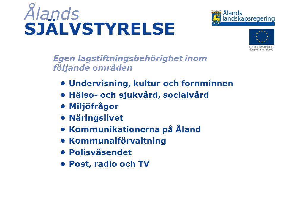 Ålands SJÄLVSTYRELSE Egen lagstiftningsbehörighet inom följande områden Undervisning, kultur och fornminnen Hälso- och sjukvård, socialvård Miljöfrågo