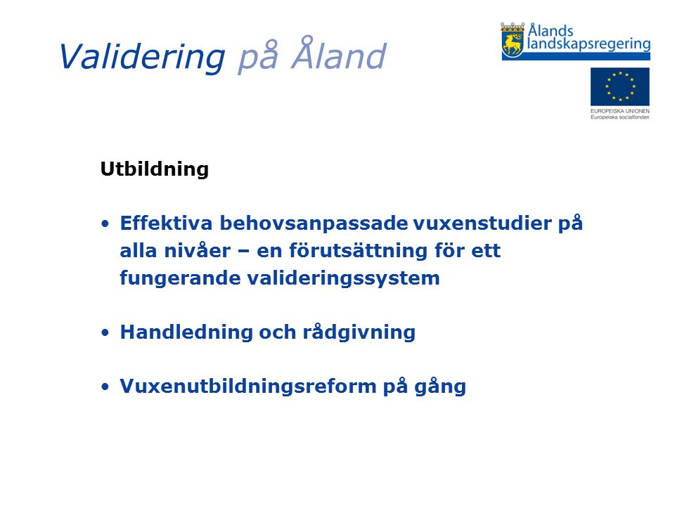 Validering på Åland Utbildning – gymnasialstadiet & yrkeshögskolan Erkännande av kunnande vid antagning och tillgodoräknande Gemensamma principer, metoder och rutiner för validering formuleras utgående från nationella och europeiska rekommendationer