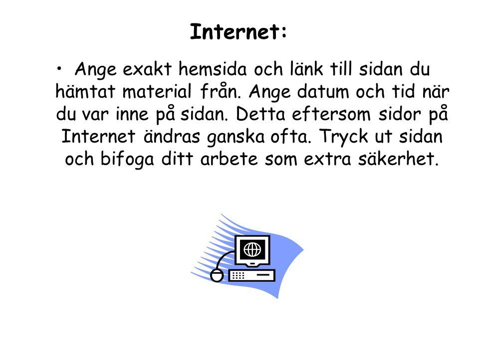 Internet: Ange exakt hemsida och länk till sidan du hämtat material från. Ange datum och tid när du var inne på sidan. Detta eftersom sidor på Interne