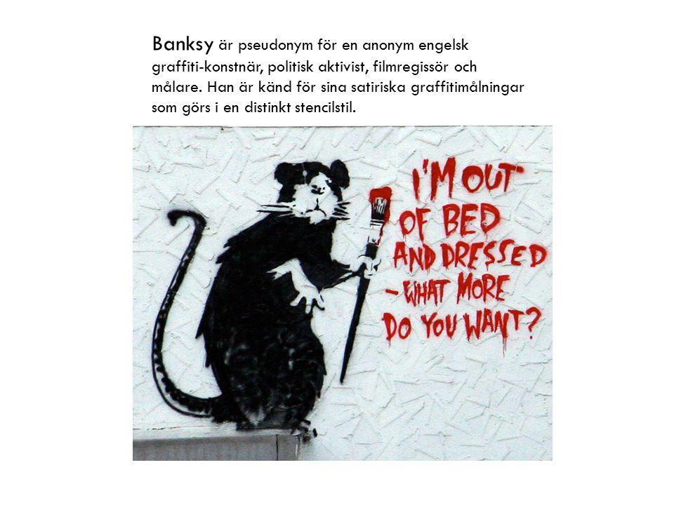 Banksy är pseudonym för en anonym engelsk graffiti-konstnär, politisk aktivist, filmregissör och målare. Han är känd för sina satiriska graffitimålnin