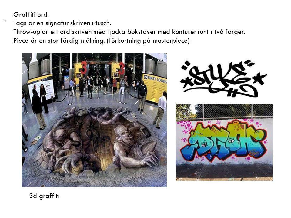 . Graffiti ord: Tags är en signatur skriven i tusch. Throw-up är ett ord skriven med tjocka bokstäver med konturer runt i två färger. Piece är en stor