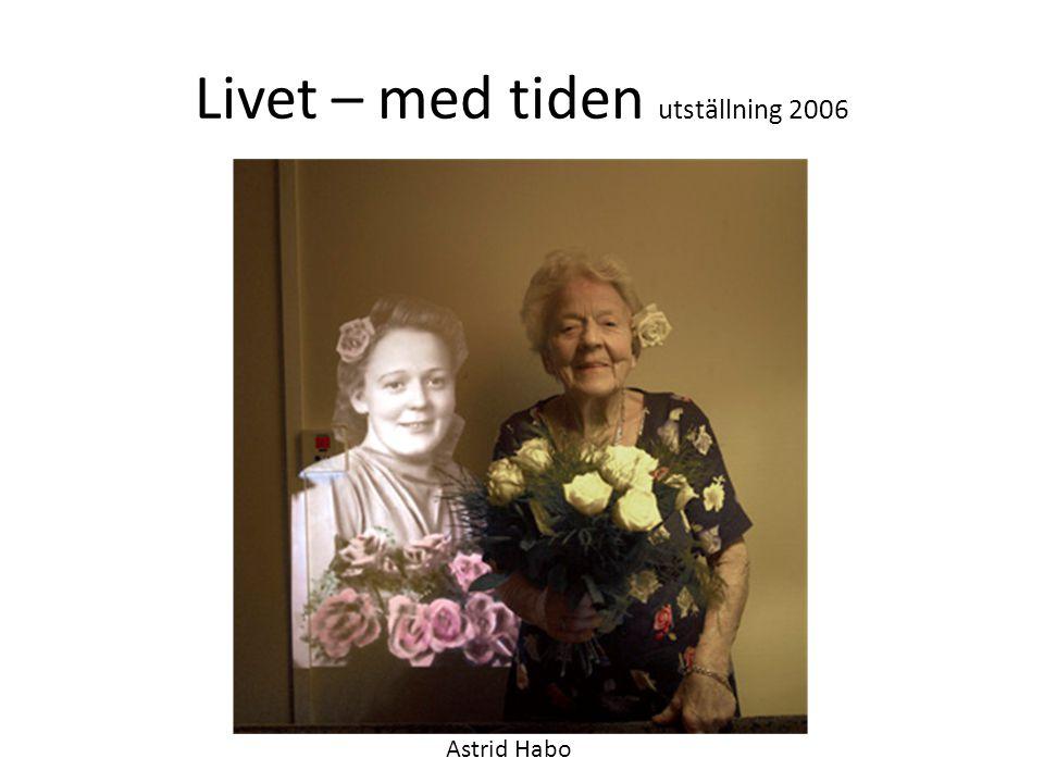 Livet – med tiden utställning 2006 Astrid Habo