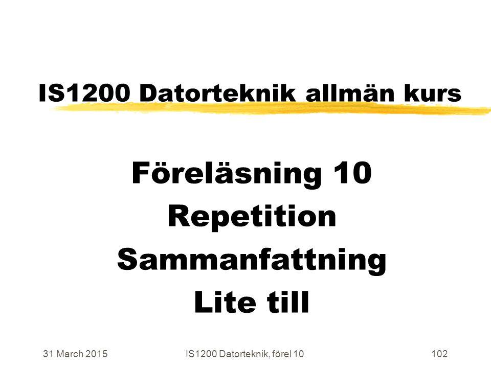 31 March 2015IS1200 Datorteknik, förel 10102 IS1200 Datorteknik allmän kurs Föreläsning 10 Repetition Sammanfattning Lite till