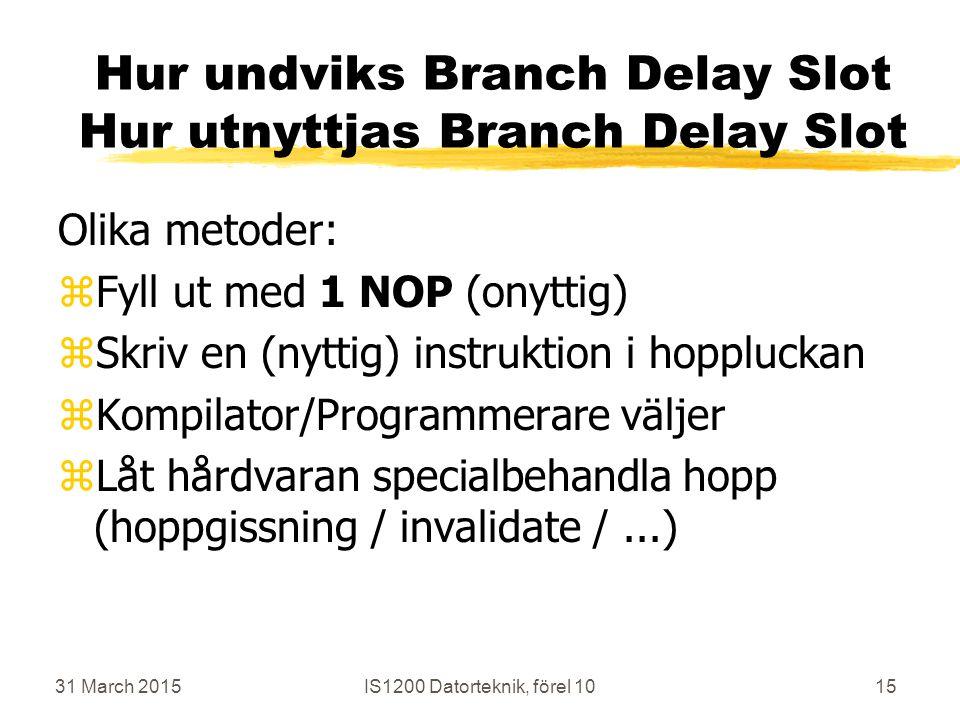 31 March 2015IS1200 Datorteknik, förel 1015 Hur undviks Branch Delay Slot Hur utnyttjas Branch Delay Slot Olika metoder: zFyll ut med 1 NOP (onyttig) zSkriv en (nyttig) instruktion i hoppluckan zKompilator/Programmerare väljer zLåt hårdvaran specialbehandla hopp (hoppgissning / invalidate /...)