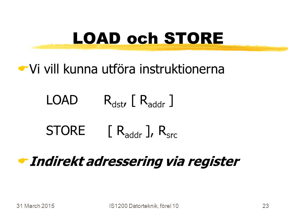 31 March 2015IS1200 Datorteknik, förel 1023 LOAD och STORE  Vi vill kunna utföra instruktionerna LOADR dst, [ R addr ] STORE [ R addr ], R src  Indirekt adressering via register