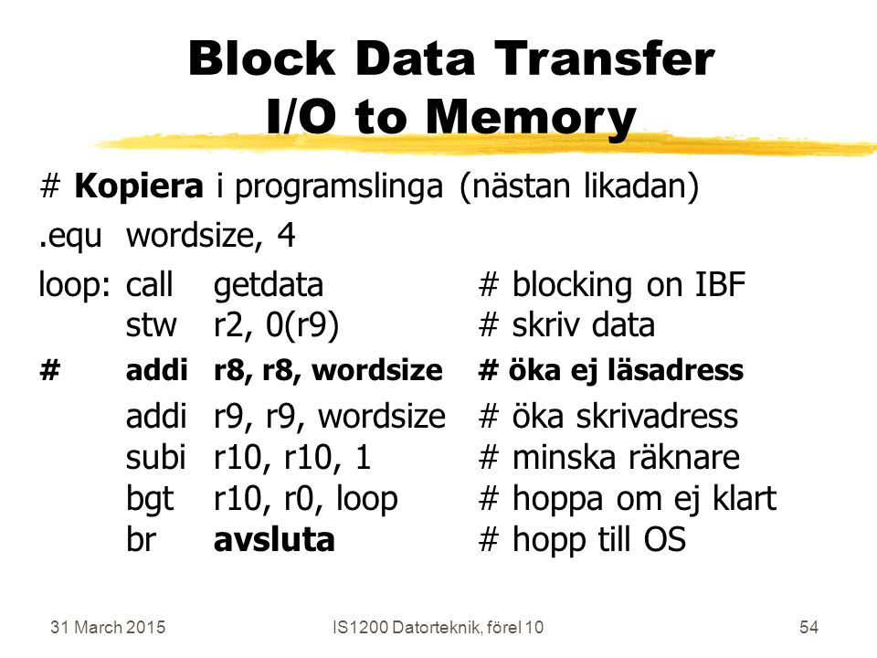 31 March 2015IS1200 Datorteknik, förel 1054 Block Data Transfer I/O to Memory # Kopiera i programslinga (nästan likadan).equwordsize, 4 loop:callgetdata# blocking on IBF stwr2, 0(r9)# skriv data #addir8, r8, wordsize# öka ej läsadress addir9, r9, wordsize# öka skrivadress subir10, r10, 1# minska räknare bgtr10, r0, loop# hoppa om ej klart bravsluta# hopp till OS