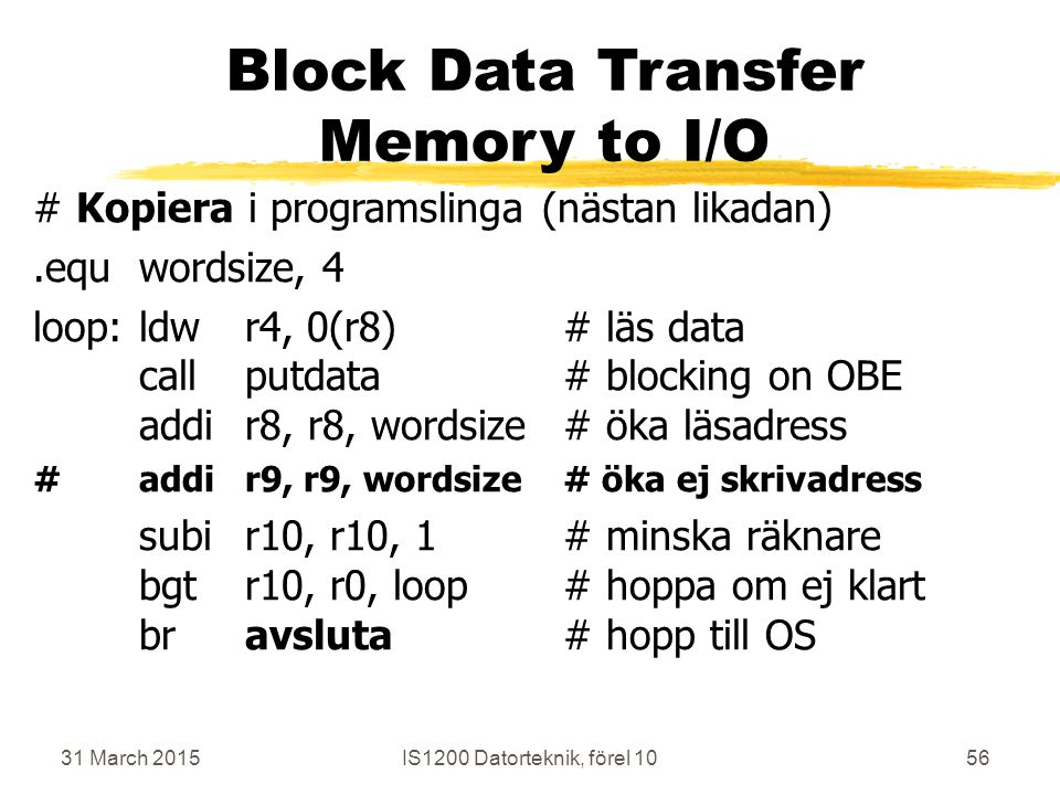 31 March 2015IS1200 Datorteknik, förel 1056 Block Data Transfer Memory to I/O # Kopiera i programslinga (nästan likadan).equwordsize, 4 loop:ldwr4, 0(r8)# läs data callputdata# blocking on OBE addir8, r8, wordsize# öka läsadress #addir9, r9, wordsize# öka ej skrivadress subir10, r10, 1# minska räknare bgtr10, r0, loop# hoppa om ej klart bravsluta# hopp till OS