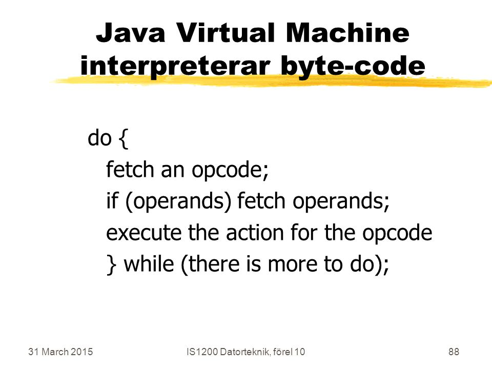 31 March 2015IS1200 Datorteknik, förel 1088 Java Virtual Machine interpreterar byte-code do { fetch an opcode; if (operands) fetch operands; execute the action for the opcode } while (there is more to do);