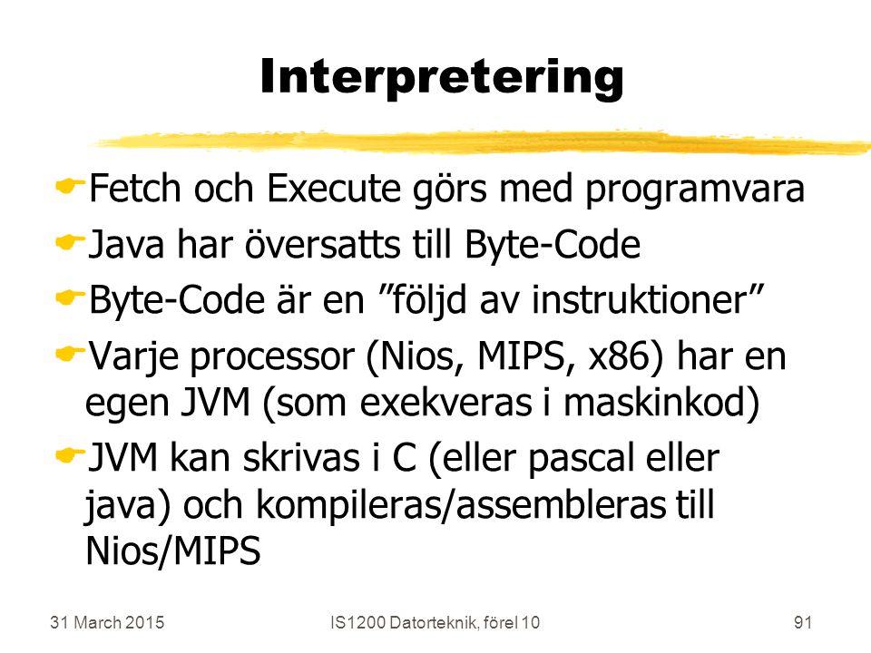 31 March 2015IS1200 Datorteknik, förel 1091 Interpretering  Fetch och Execute görs med programvara  Java har översatts till Byte-Code  Byte-Code är en följd av instruktioner  Varje processor (Nios, MIPS, x86) har en egen JVM (som exekveras i maskinkod)  JVM kan skrivas i C (eller pascal eller java) och kompileras/assembleras till Nios/MIPS