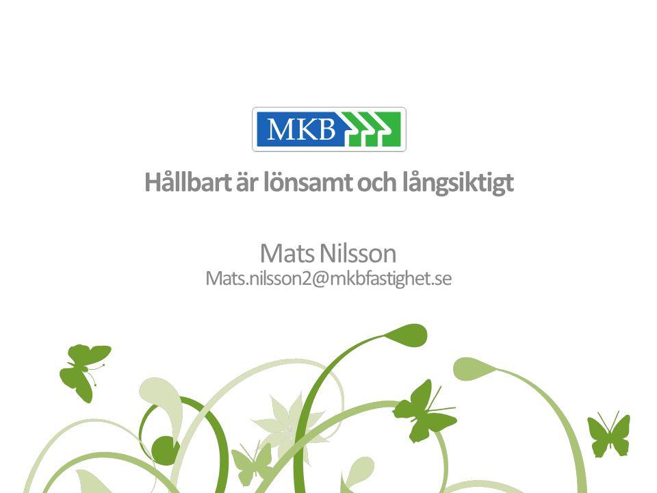 Hållbart är lönsamt och långsiktigt Mats Nilsson Mats.nilsson2@mkbfastighet.se