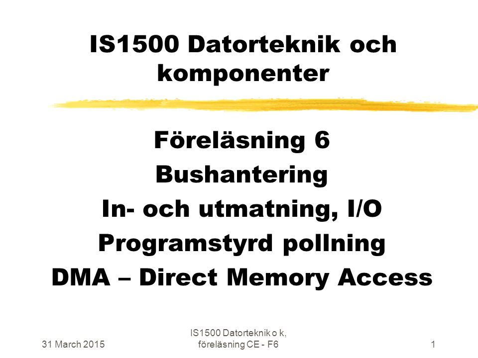 31 March 2015 IS1500 Datorteknik o k, föreläsning CE - F61 IS1500 Datorteknik och komponenter Föreläsning 6 Bushantering In- och utmatning, I/O Programstyrd pollning DMA – Direct Memory Access