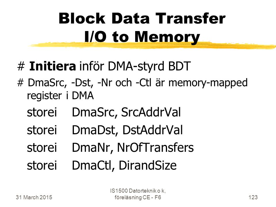 31 March 2015 IS1500 Datorteknik o k, föreläsning CE - F6123 Block Data Transfer I/O to Memory # Initiera inför DMA-styrd BDT # DmaSrc, -Dst, -Nr och -Ctl är memory-mapped register i DMA storeiDmaSrc, SrcAddrVal storeiDmaDst, DstAddrVal storeiDmaNr, NrOfTransfers storeiDmaCtl, DirandSize