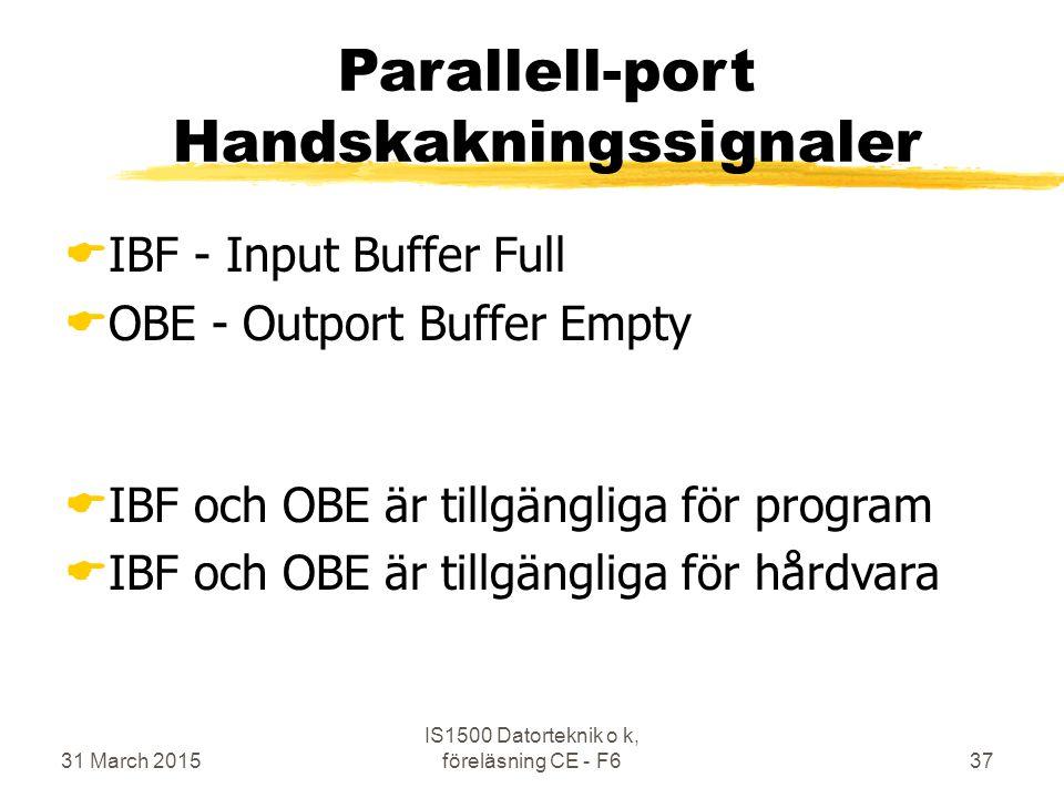 31 March 2015 IS1500 Datorteknik o k, föreläsning CE - F637 Parallell-port Handskakningssignaler  IBF - Input Buffer Full  OBE - Outport Buffer Empty  IBF och OBE är tillgängliga för program  IBF och OBE är tillgängliga för hårdvara