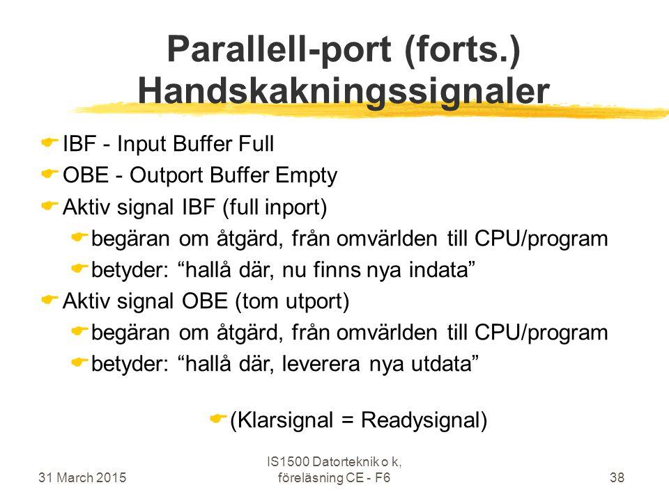 31 March 2015 IS1500 Datorteknik o k, föreläsning CE - F638 Parallell-port (forts.) Handskakningssignaler  IBF - Input Buffer Full  OBE - Outport Buffer Empty  Aktiv signal IBF (full inport)  begäran om åtgärd, från omvärlden till CPU/program  betyder: hallå där, nu finns nya indata  Aktiv signal OBE (tom utport)  begäran om åtgärd, från omvärlden till CPU/program  betyder: hallå där, leverera nya utdata  (Klarsignal = Readysignal)