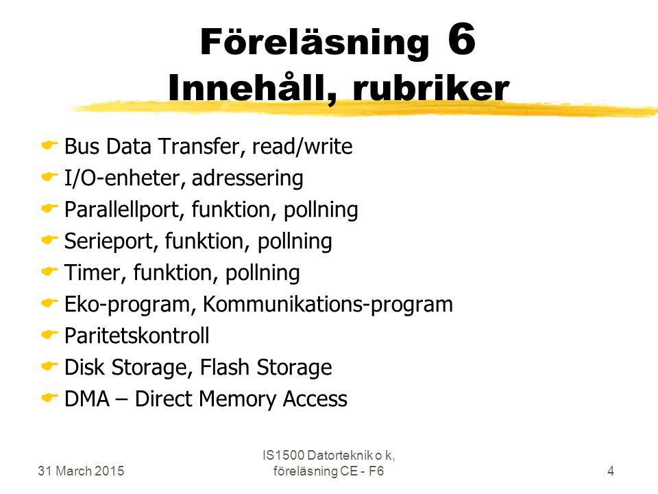 31 March 2015 IS1500 Datorteknik o k, föreläsning CE - F65 Litteraturhänvisningar  Exempelsamlig del 5 och 6  Lab-PM för Nios2io  Kursboken Chap 61—6.6  6.1 Introduction  6.2 Dependability, Reliability, and Availability  6.3 Disk Storage  6.4 Flash Storage  6.5 Connecting...