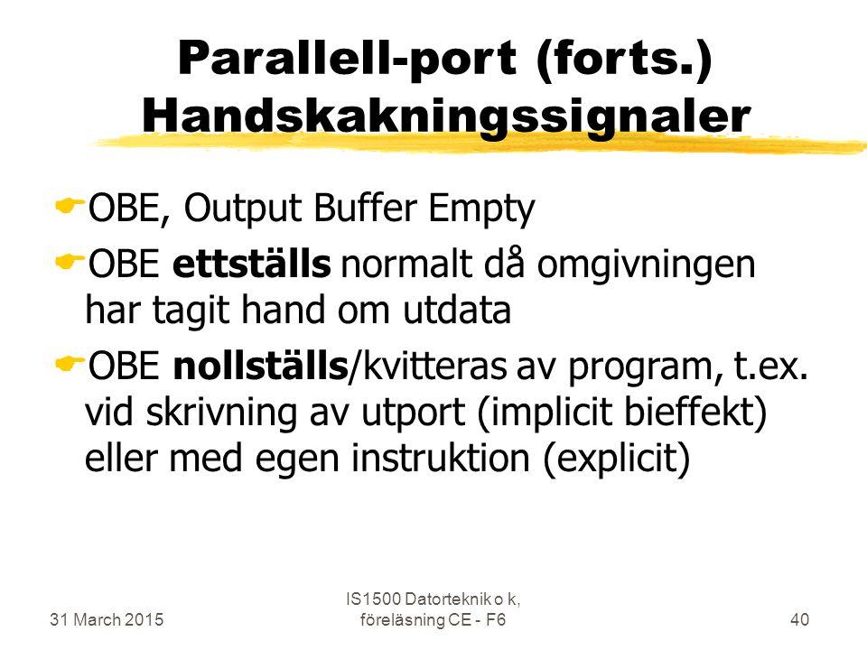 31 March 2015 IS1500 Datorteknik o k, föreläsning CE - F640 Parallell-port (forts.) Handskakningssignaler  OBE, Output Buffer Empty  OBE ettställs normalt då omgivningen har tagit hand om utdata  OBE nollställs/kvitteras av program, t.ex.