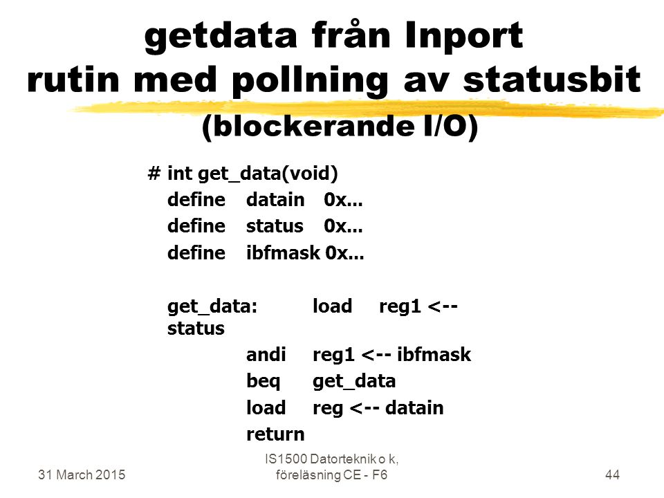 31 March 2015 IS1500 Datorteknik o k, föreläsning CE - F644 getdata från Inport rutin med pollning av statusbit (blockerande I/O) #int get_data(void) definedatain 0x...
