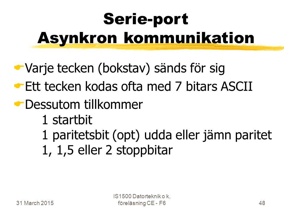 31 March 2015 IS1500 Datorteknik o k, föreläsning CE - F648 Serie-port Asynkron kommunikation  Varje tecken (bokstav) sänds för sig  Ett tecken kodas ofta med 7 bitars ASCII  Dessutom tillkommer 1 startbit 1 paritetsbit (opt) udda eller jämn paritet 1, 1,5 eller 2 stoppbitar