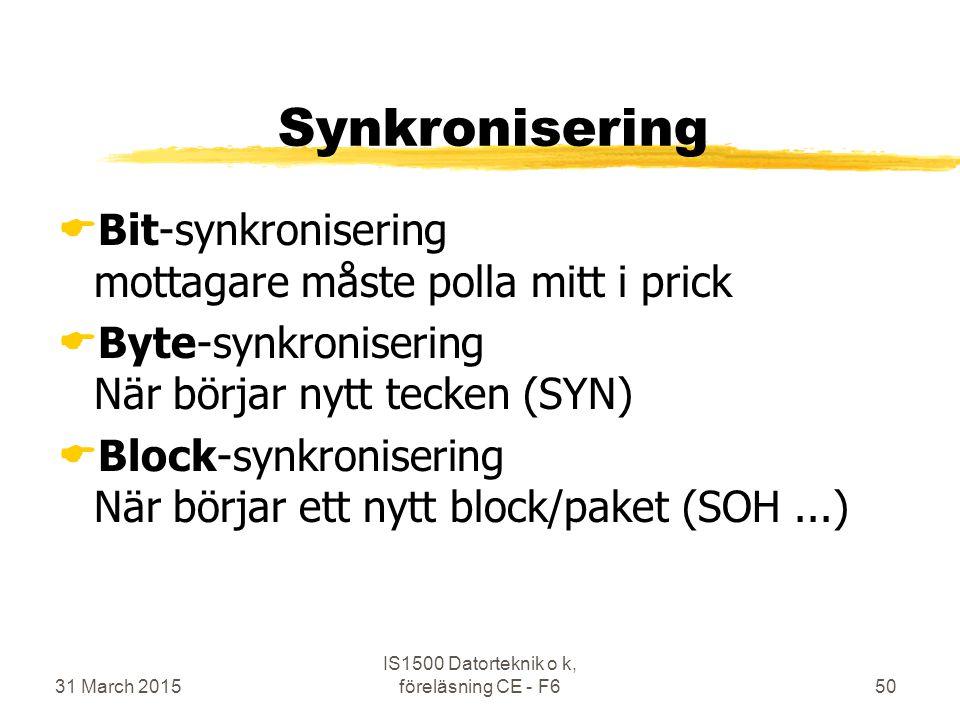 31 March 2015 IS1500 Datorteknik o k, föreläsning CE - F650 Synkronisering  Bit-synkronisering mottagare måste polla mitt i prick  Byte-synkronisering När börjar nytt tecken (SYN)  Block-synkronisering När börjar ett nytt block/paket (SOH...)