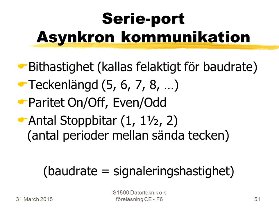31 March 2015 IS1500 Datorteknik o k, föreläsning CE - F651 Serie-port Asynkron kommunikation  Bithastighet (kallas felaktigt för baudrate)  Teckenlängd (5, 6, 7, 8, …)  Paritet On/Off, Even/Odd  Antal Stoppbitar (1, 1½, 2) (antal perioder mellan sända tecken) (baudrate = signaleringshastighet)