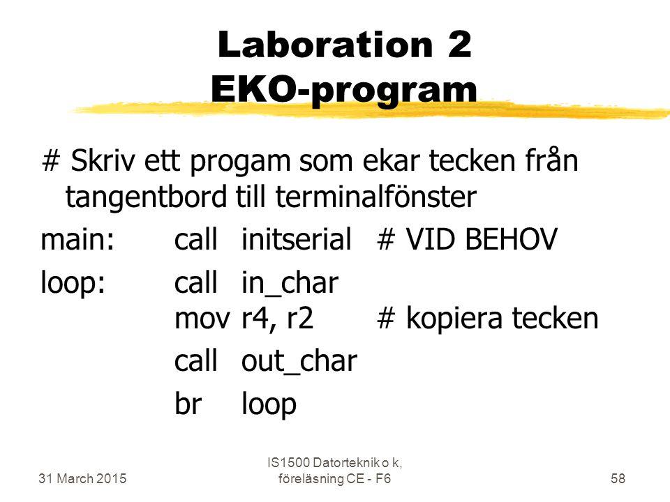 31 March 2015 IS1500 Datorteknik o k, föreläsning CE - F658 Laboration 2 EKO-program # Skriv ett progam som ekar tecken från tangentbord till terminalfönster main:callinitserial# VID BEHOV loop:callin_char movr4, r2# kopiera tecken callout_char brloop