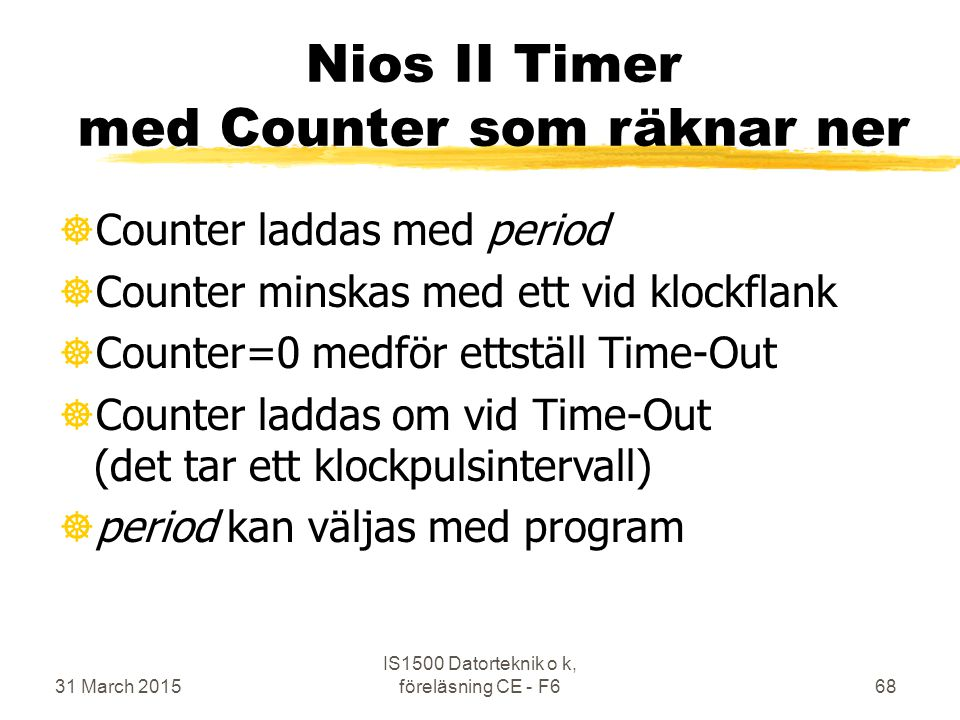 31 March 2015 IS1500 Datorteknik o k, föreläsning CE - F668 Nios II Timer med Counter som räknar ner ]Counter laddas med period ]Counter minskas med ett vid klockflank ]Counter=0 medför ettställ Time-Out ]Counter laddas om vid Time-Out (det tar ett klockpulsintervall) ]period kan väljas med program