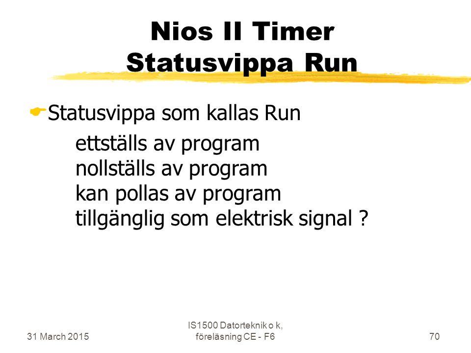 31 March 2015 IS1500 Datorteknik o k, föreläsning CE - F670 Nios II Timer Statusvippa Run  Statusvippa som kallas Run ettställs av program nollställs av program kan pollas av program tillgänglig som elektrisk signal ?