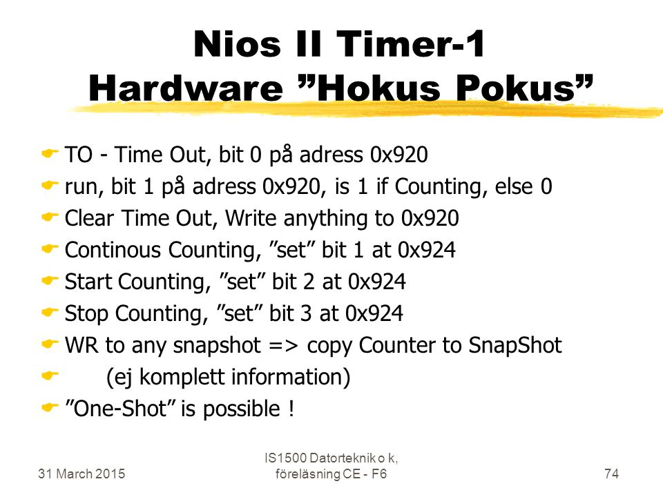 "31 March 2015 IS1500 Datorteknik o k, föreläsning CE - F674 Nios II Timer-1 Hardware ""Hokus Pokus""  TO - Time Out, bit 0 på adress 0x920  run, bit 1"