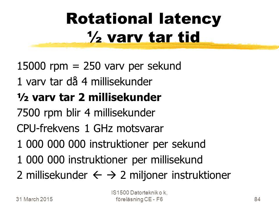 Rotational latency ½ varv tar tid 15000 rpm = 250 varv per sekund 1 varv tar då 4 millisekunder ½ varv tar 2 millisekunder 7500 rpm blir 4 millisekunder CPU-frekvens 1 GHz motsvarar 1 000 000 000 instruktioner per sekund 1 000 000 instruktioner per millisekund 2 millisekunder   2 miljoner instruktioner 31 March 2015 IS1500 Datorteknik o k, föreläsning CE - F684