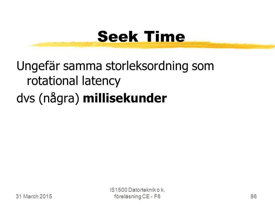 Seek Time Ungefär samma storleksordning som rotational latency dvs (några) millisekunder 31 March 2015 IS1500 Datorteknik o k, föreläsning CE - F686