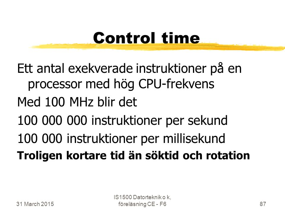 Control time Ett antal exekverade instruktioner på en processor med hög CPU-frekvens Med 100 MHz blir det 100 000 000 instruktioner per sekund 100 000 instruktioner per millisekund Troligen kortare tid än söktid och rotation 31 March 2015 IS1500 Datorteknik o k, föreläsning CE - F687