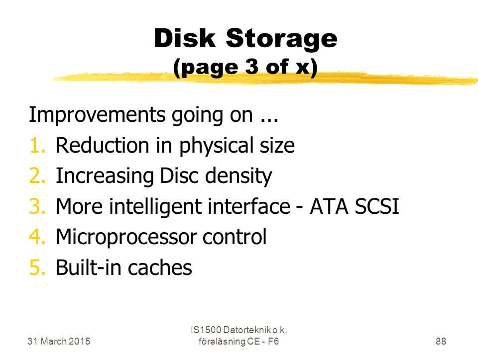 Disk Storage (page 3 of x) Improvements going on... 1.Reduction in physical size 2.Increasing Disc density 3.More intelligent interface - ATA SCSI 4.M
