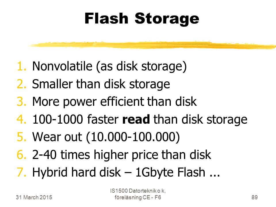 Flash Storage 1.Nonvolatile (as disk storage) 2.Smaller than disk storage 3.More power efficient than disk 4.100-1000 faster read than disk storage 5.Wear out (10.000-100.000) 6.2-40 times higher price than disk 7.Hybrid hard disk – 1Gbyte Flash...