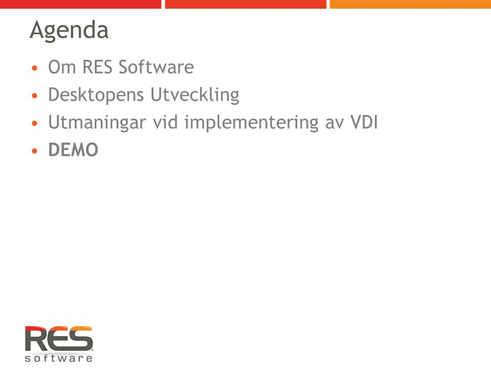 RES Software Fokus på EMEA och US 1,200,000+ sålda licenser 3000+ kunder 18 distributörer i världen 120+ certifierade återförsäljare Privatägt och lönsamt Inte endast en 'quick fix' utan ett framtidssäkert koncept