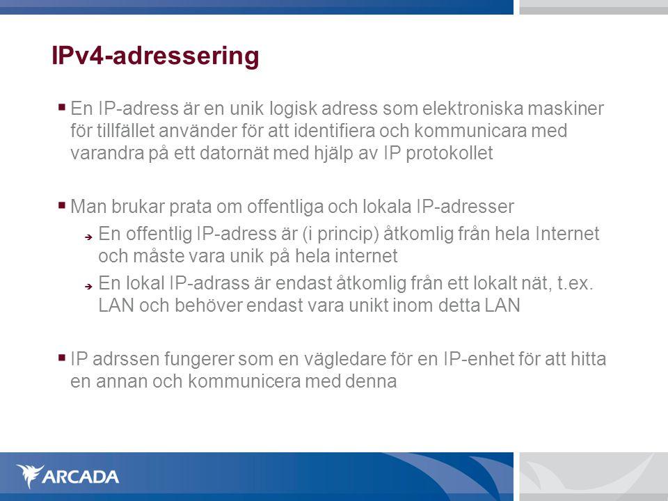 IPv4-adressering  En IP-adress fungerar inte som identifiering av en specifik enhet (samma enhet kan byta adress, eller ha flera adresser)  En IP-adress representeras av 32 bitar (4 bytes)  Adresserna är således begränsade till 2^32 dvs 4 297 967 269  Vanligen anges IP-numret genom att skriva ut de 4 olika byten i decimal form med punkter emellan där varje siffergrupp motsvarar en byte