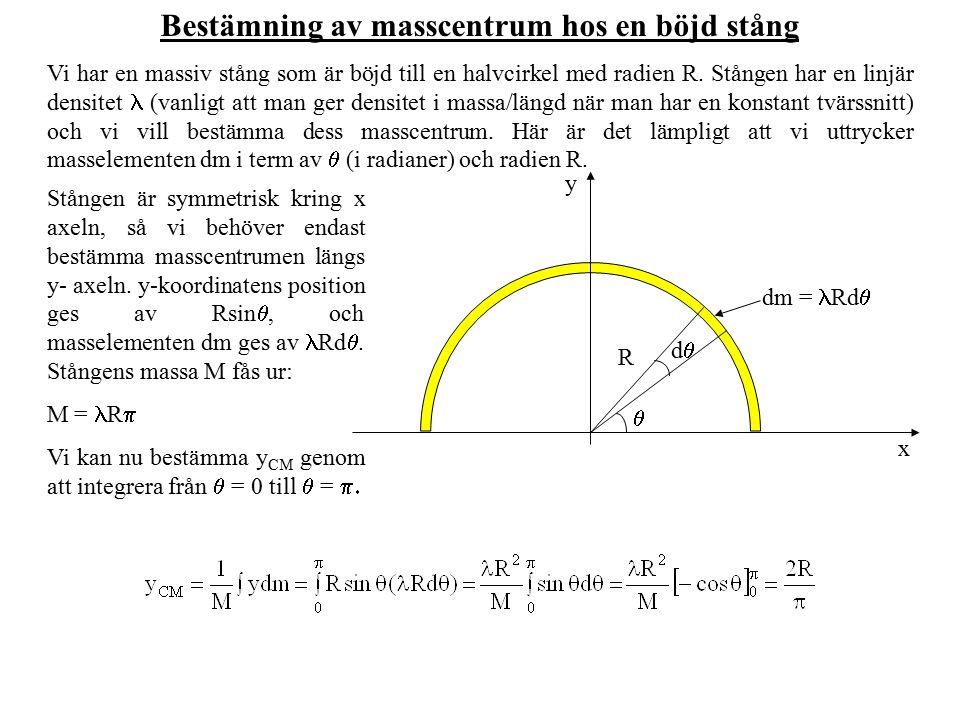 Bestämning av masscentrum hos en böjd stång Vi har en massiv stång som är böjd till en halvcirkel med radien R. Stången har en linjär densitet (vanlig