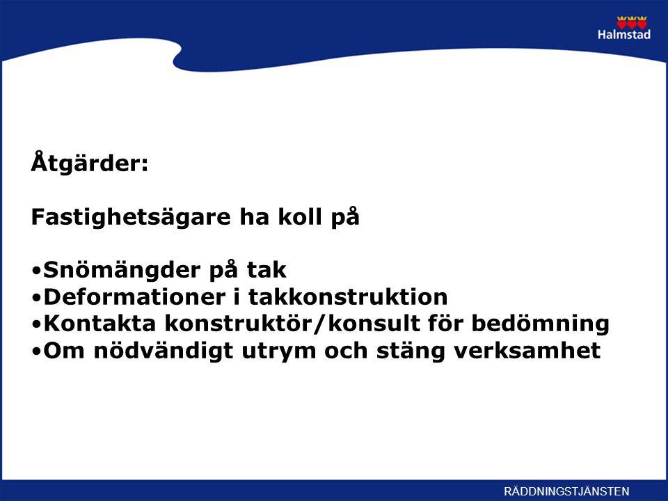 RÄDDNINGSTJÄNSTEN Åtgärder: Fastighetsägare ha koll på Snömängder på tak Deformationer i takkonstruktion Kontakta konstruktör/konsult för bedömning Om nödvändigt utrym och stäng verksamhet