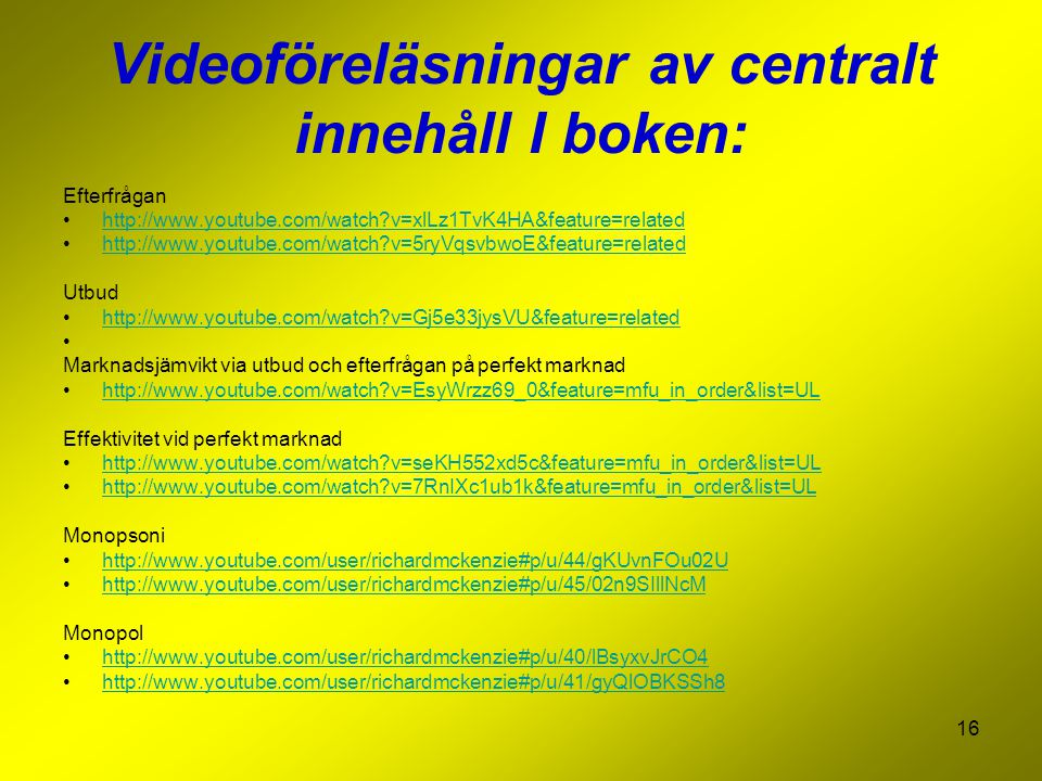 16 Videoföreläsningar av centralt innehåll I boken: Efterfrågan http://www.youtube.com/watch v=xlLz1TvK4HA&feature=related http://www.youtube.com/watch v=5ryVqsvbwoE&feature=related Utbud http://www.youtube.com/watch v=Gj5e33jysVU&feature=related Marknadsjämvikt via utbud och efterfrågan på perfekt marknad http://www.youtube.com/watch v=EsyWrzz69_0&feature=mfu_in_order&list=UL Effektivitet vid perfekt marknad http://www.youtube.com/watch v=seKH552xd5c&feature=mfu_in_order&list=UL http://www.youtube.com/watch v=7RnIXc1ub1k&feature=mfu_in_order&list=UL Monopsoni http://www.youtube.com/user/richardmckenzie#p/u/44/gKUvnFOu02U http://www.youtube.com/user/richardmckenzie#p/u/45/02n9SIllNcM Monopol http://www.youtube.com/user/richardmckenzie#p/u/40/lBsyxvJrCO4 http://www.youtube.com/user/richardmckenzie#p/u/41/gyQlOBKSSh8