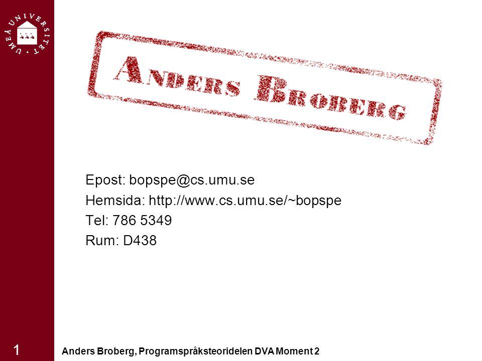 Anders Broberg, Programspråksteoridelen DVA Moment 2 1 Epost: bopspe@cs.umu.se Hemsida: http://www.cs.umu.se/~bopspe Tel: 786 5349 Rum: D438