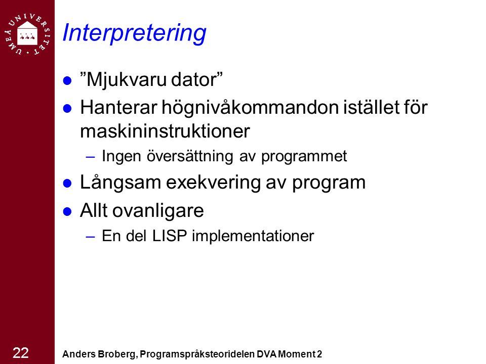 """Anders Broberg, Programspråksteoridelen DVA Moment 2 22 Interpretering """"Mjukvaru dator"""" Hanterar högnivåkommandon istället för maskininstruktioner –In"""