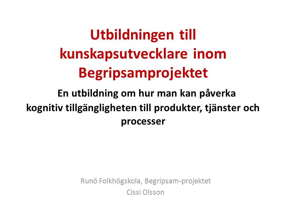 Utbildningen till kunskapsutvecklare inom Begripsamprojektet En utbildning om hur man kan påverka kognitiv tillgängligheten till produkter, tjänster och processer Runö Folkhögskola, Begripsam-projektet Cissi Olsson