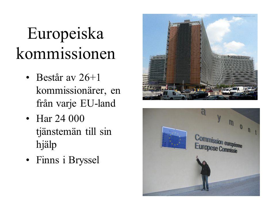 Europeiska kommissionen Består av 26+1 kommissionärer, en från varje EU-land Har 24 000 tjänstemän till sin hjälp Finns i Bryssel